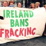 """Ireland Follows Germany, France And Bulgaria With Ban On Fracking – """"We've Made History"""""""